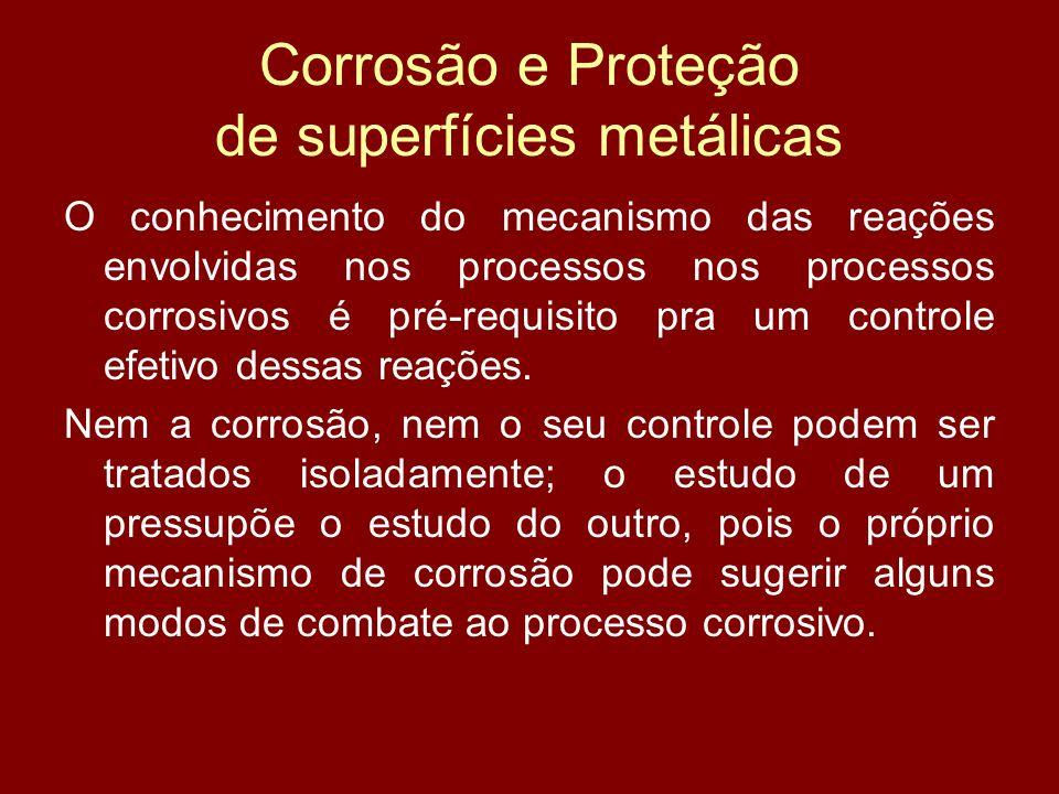 Corrosão e Proteção de superfícies metálicas O conhecimento do mecanismo das reações envolvidas nos processos nos processos corrosivos é pré-requisito