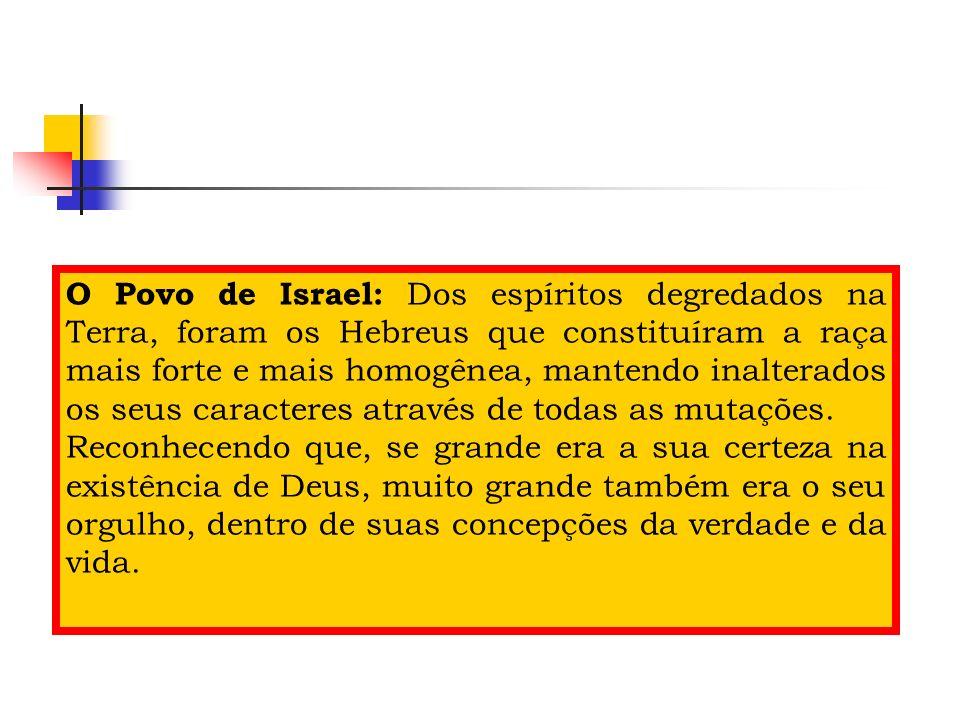 O Povo de Israel: Dos espíritos degredados na Terra, foram os Hebreus que constituíram a raça mais forte e mais homogênea, mantendo inalterados os seu