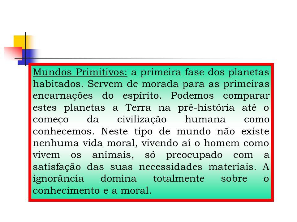 Mundos Primitivos: a primeira fase dos planetas habitados. Servem de morada para as primeiras encarnações do espírito. Podemos comparar estes planetas