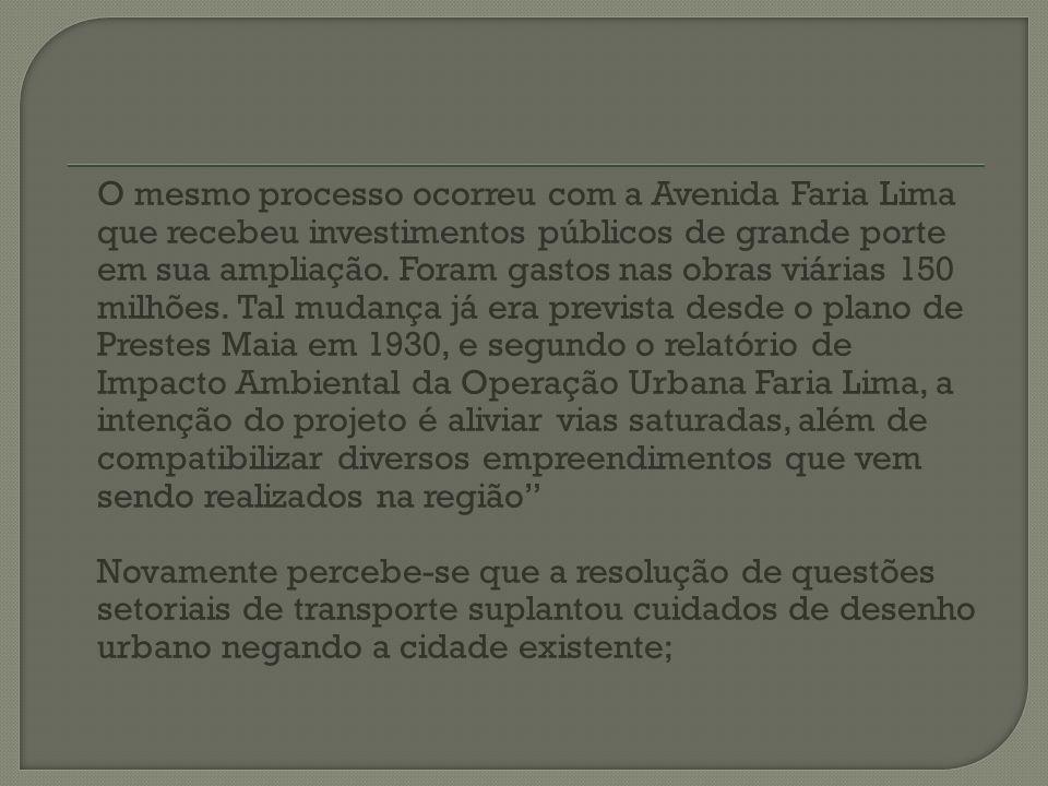 O mesmo processo ocorreu com a Avenida Faria Lima que recebeu investimentos públicos de grande porte em sua ampliação. Foram gastos nas obras viárias