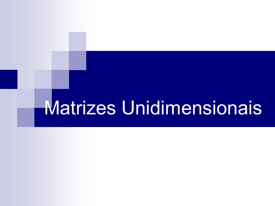 Definição Matrizes unidimensionais ou arrays são áreas contíguas de memória que possuem o mesmo nome e o mesmo tipo Para referir-se a uma localização ou elemento particular no array, são necessários o nome do array e o número da posição
