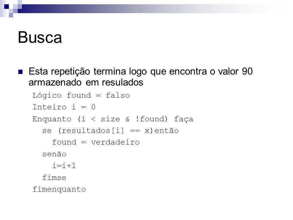 Busca Esta repetição termina logo que encontra o valor 90 armazenado em resulados Lógico found = falso Inteiro i = 0 Enquanto (i < size & !found) faça