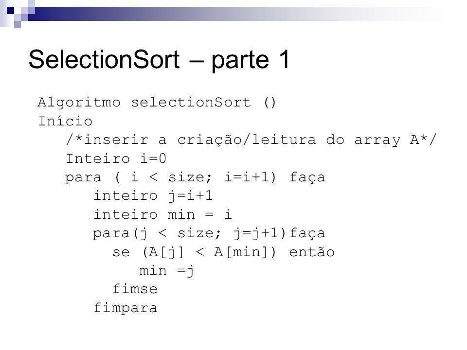 SelectionSort – parte 1 Algoritmo selectionSort () Início /*inserir a criação/leitura do array A*/ Inteiro i=0 para ( i < size; i=i+1) faça inteiro j=