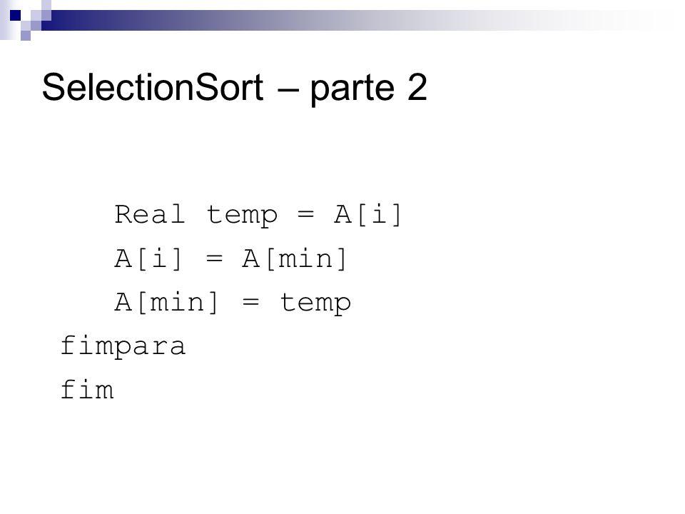 SelectionSort – parte 2 Real temp = A[i] A[i] = A[min] A[min] = temp fimpara fim