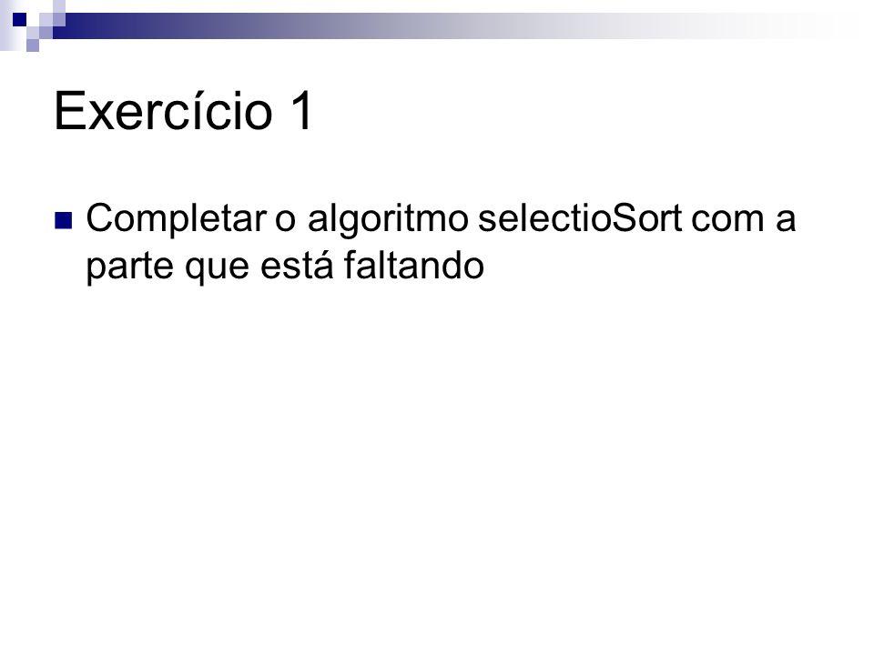 Exercício 1 Completar o algoritmo selectioSort com a parte que está faltando