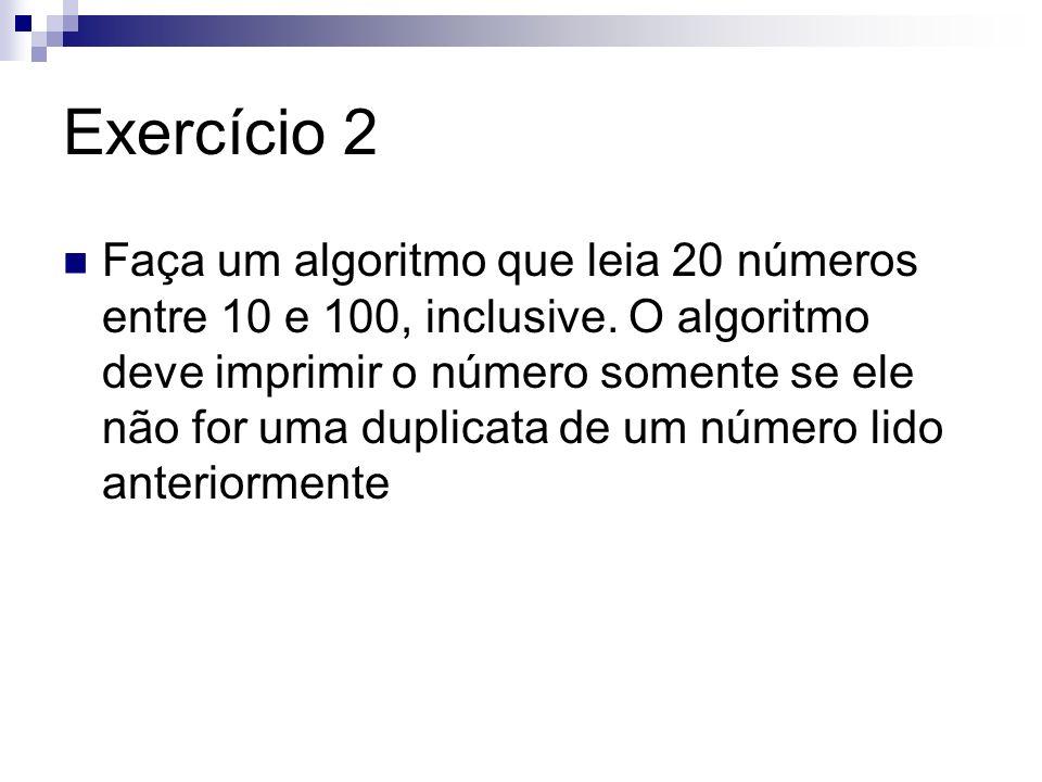 Exercício 2 Faça um algoritmo que leia 20 números entre 10 e 100, inclusive. O algoritmo deve imprimir o número somente se ele não for uma duplicata d