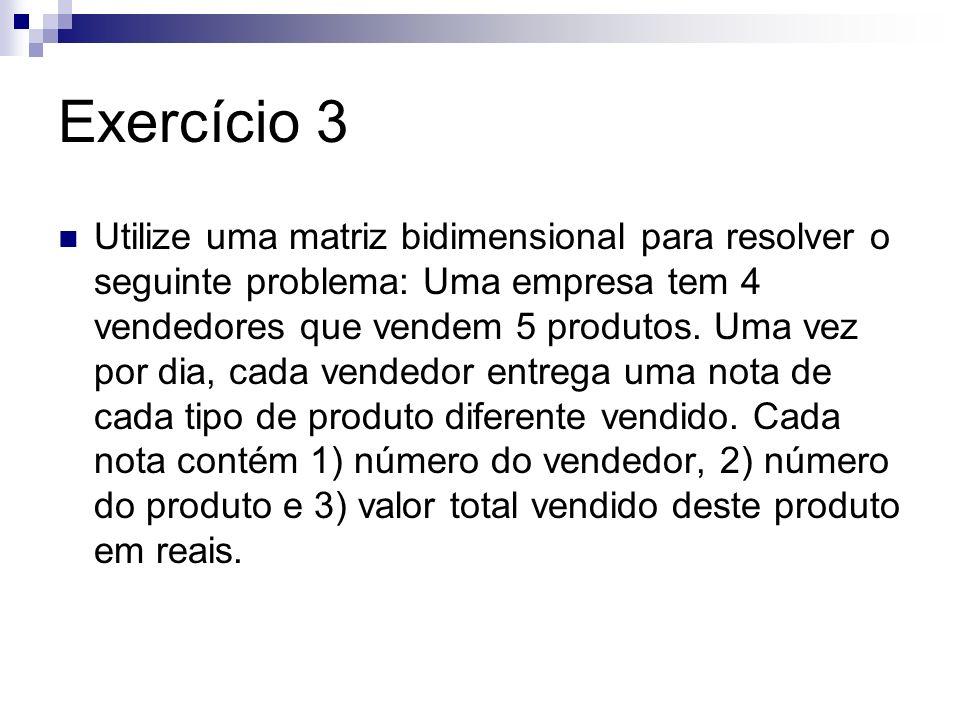 Exercício 3 Utilize uma matriz bidimensional para resolver o seguinte problema: Uma empresa tem 4 vendedores que vendem 5 produtos. Uma vez por dia, c
