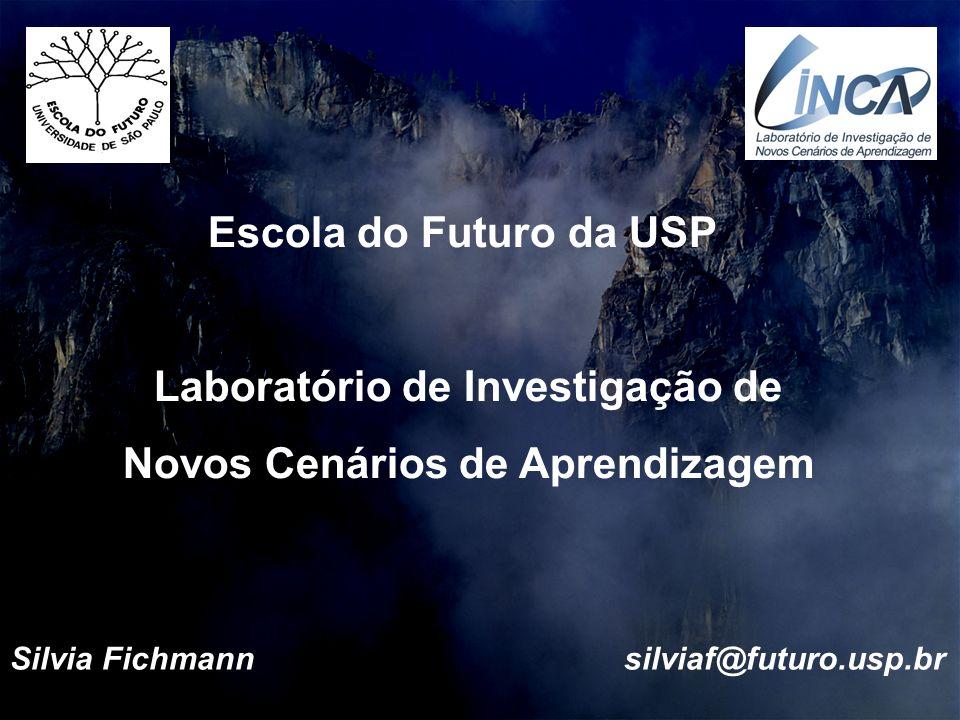 Escola do Futuro da USP Laboratório de Investigação de Novos Cenários de Aprendizagem Silvia Fichmann silviaf@futuro.usp.br