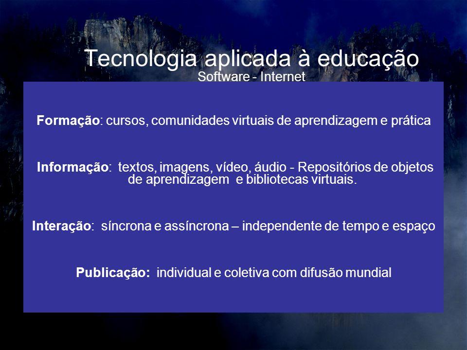 Tecnologia aplicada à educação Formação: cursos, comunidades virtuais de aprendizagem e prática Informação: textos, imagens, vídeo, áudio - Repositórios de objetos de aprendizagem e bibliotecas virtuais.