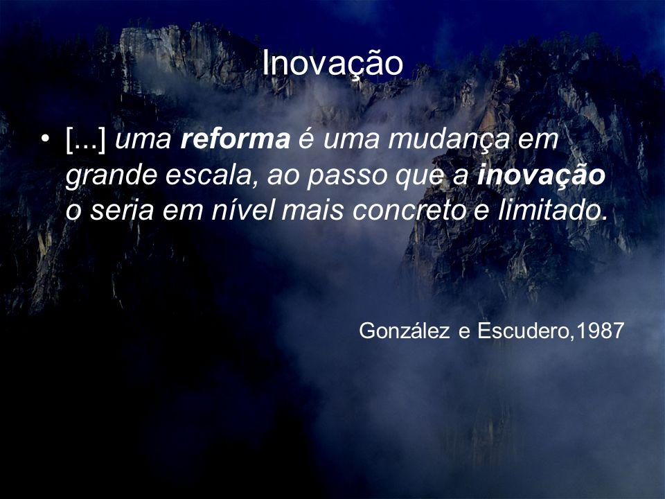 Inovação [...] uma reforma é uma mudança em grande escala, ao passo que a inovação o seria em nível mais concreto e limitado. González e Escudero,1987