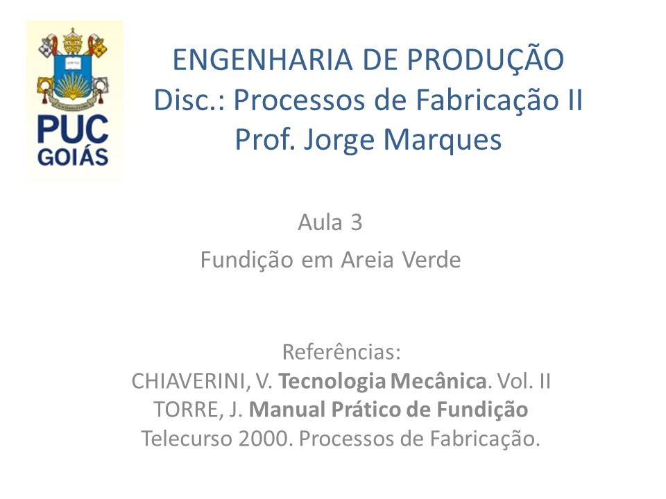 ENGENHARIA DE PRODUÇÃO Disc.: Processos de Fabricação II Prof. Jorge Marques Aula 3 Fundição em Areia Verde Referências: CHIAVERINI, V. Tecnologia Mec