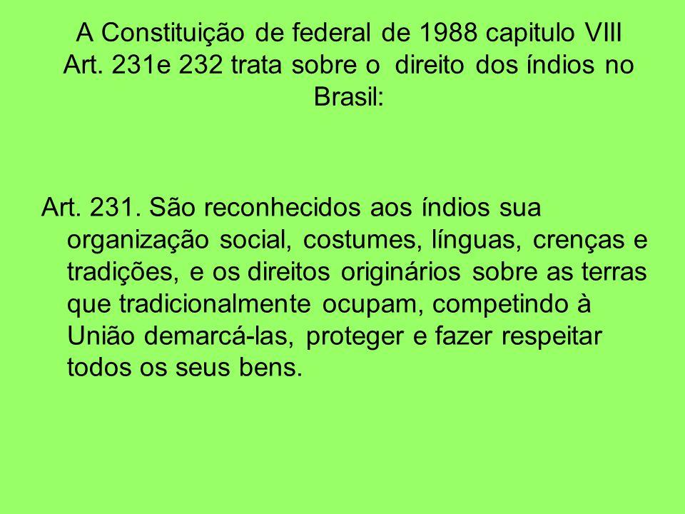 A Constituição de federal de 1988 capitulo VIII Art. 231e 232 trata sobre o direito dos índios no Brasil: Art. 231. São reconhecidos aos índios sua or