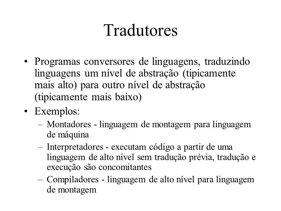 Tradutores Programas conversores de linguagens, traduzindo linguagens um nível de abstração (tipicamente mais alto) para outro nível de abstração (tip