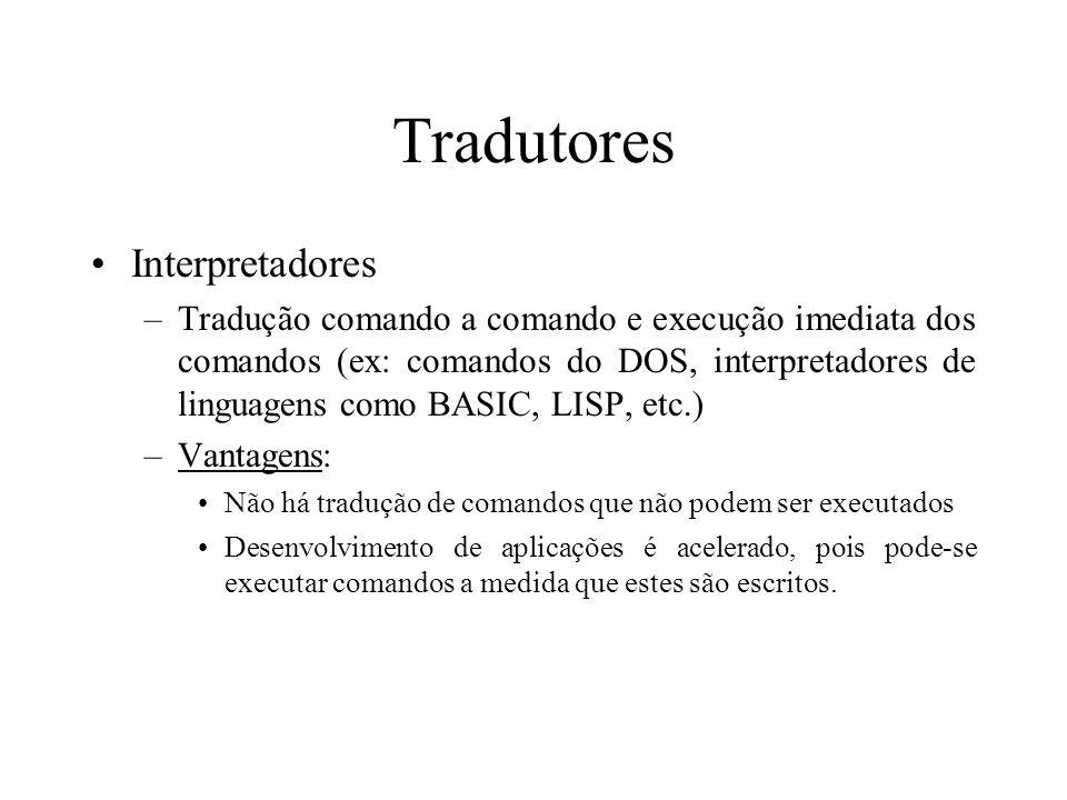 Tradutores Interpretadores –Tradução comando a comando e execução imediata dos comandos (ex: comandos do DOS, interpretadores de linguagens como BASIC