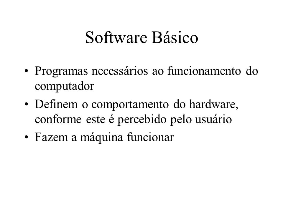 Software Básico Programas necessários ao funcionamento do computador Definem o comportamento do hardware, conforme este é percebido pelo usuário Fazem
