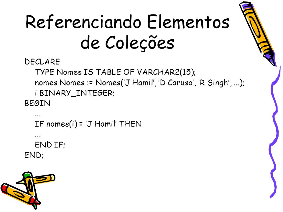 Referenciando Elementos de Coleções DECLARE TYPE Nomes IS TABLE OF VARCHAR2(15); nomes Nomes := Nomes(J Hamil, D Caruso, R Singh,...); i BINARY_INTEGE