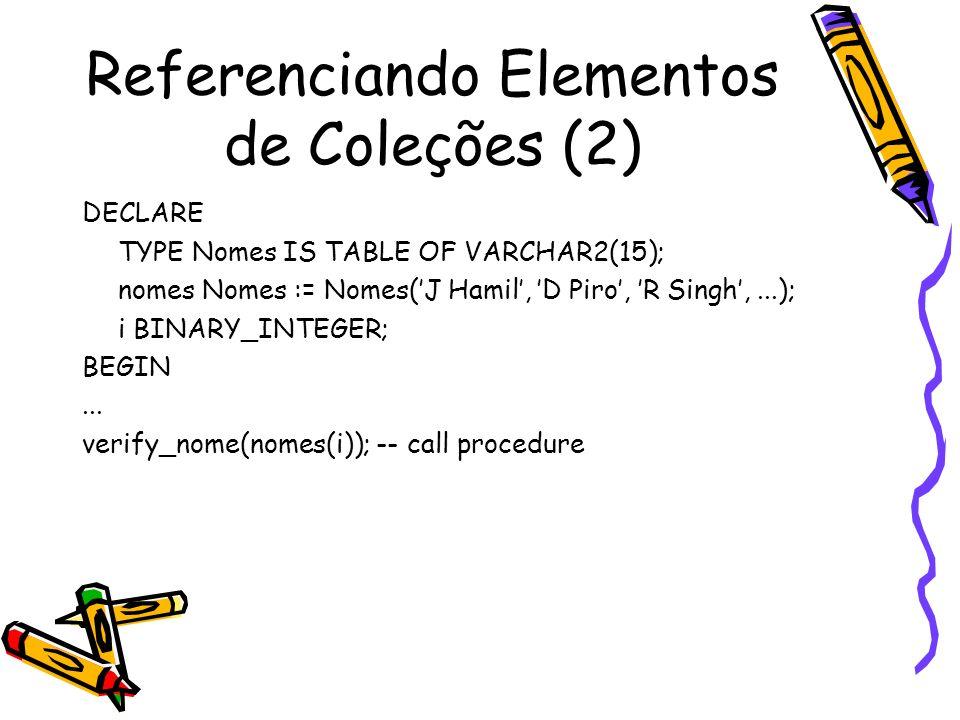 Referenciando Elementos de Coleções (2) DECLARE TYPE Nomes IS TABLE OF VARCHAR2(15); nomes Nomes := Nomes(J Hamil, D Piro, R Singh,...); i BINARY_INTE
