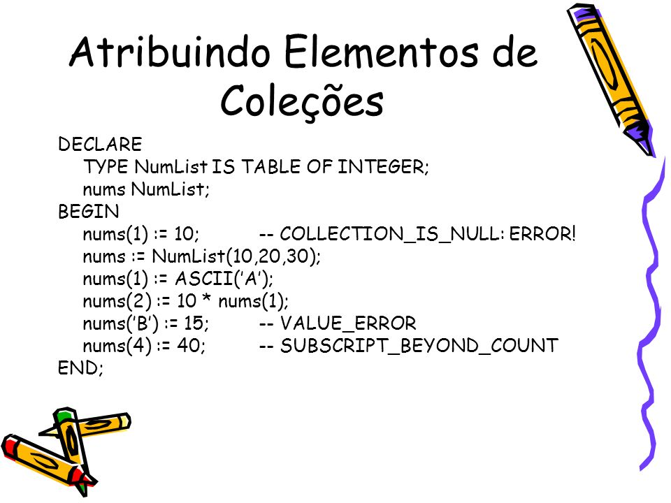 Atribuindo Elementos de Coleções DECLARE TYPE NumList IS TABLE OF INTEGER; nums NumList; BEGIN nums(1) := 10; -- COLLECTION_IS_NULL: ERROR! nums := Nu