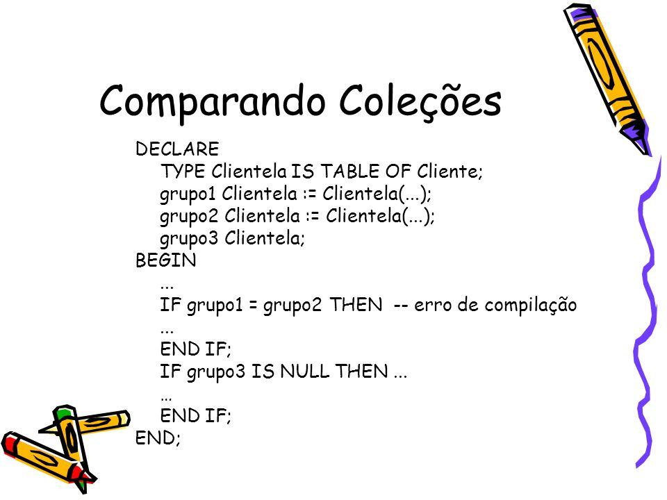 Comparando Coleções DECLARE TYPE Clientela IS TABLE OF Cliente; grupo1 Clientela := Clientela(...); grupo2 Clientela := Clientela(...); grupo3 Cliente