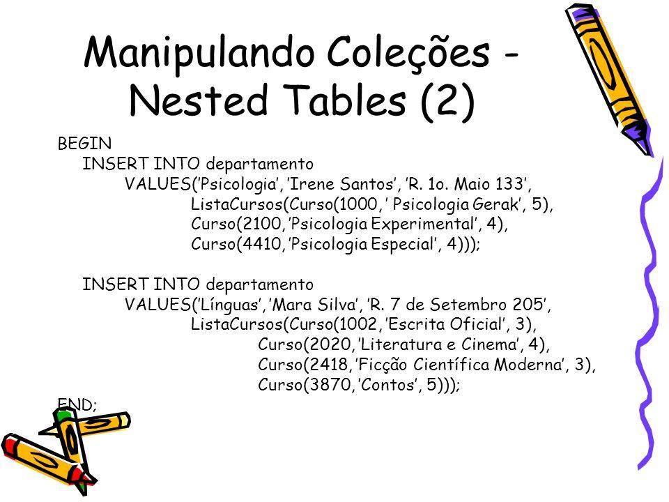Manipulando Coleções - Nested Tables (2) BEGIN INSERT INTO departamento VALUES(Psicologia, Irene Santos, R. 1o. Maio 133, ListaCursos(Curso(1000, Psic
