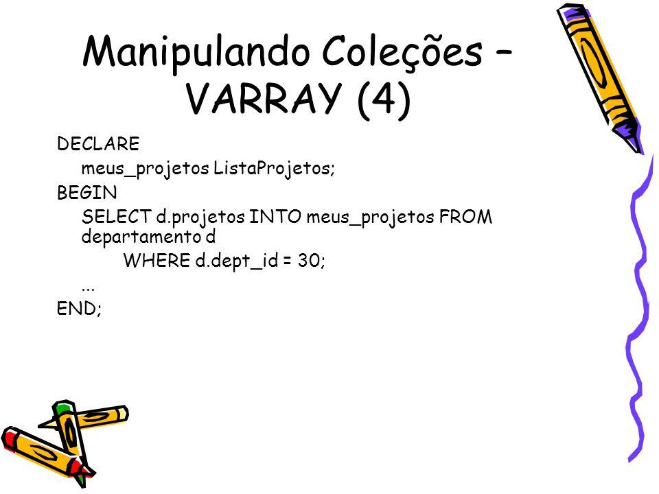 Manipulando Coleções – VARRAY (4) DECLARE meus_projetos ListaProjetos; BEGIN SELECT d.projetos INTO meus_projetos FROM departamento d WHERE d.dept_id
