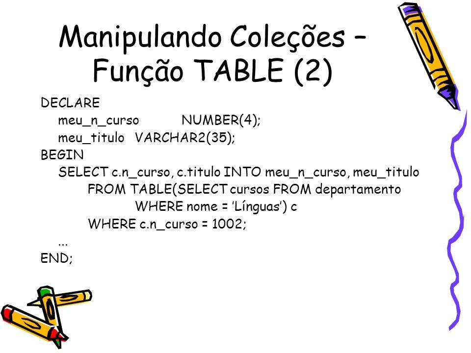 Manipulando Coleções – Função TABLE (2) DECLARE meu_n_curso NUMBER(4); meu_titulo VARCHAR2(35); BEGIN SELECT c.n_curso, c.titulo INTO meu_n_curso, meu