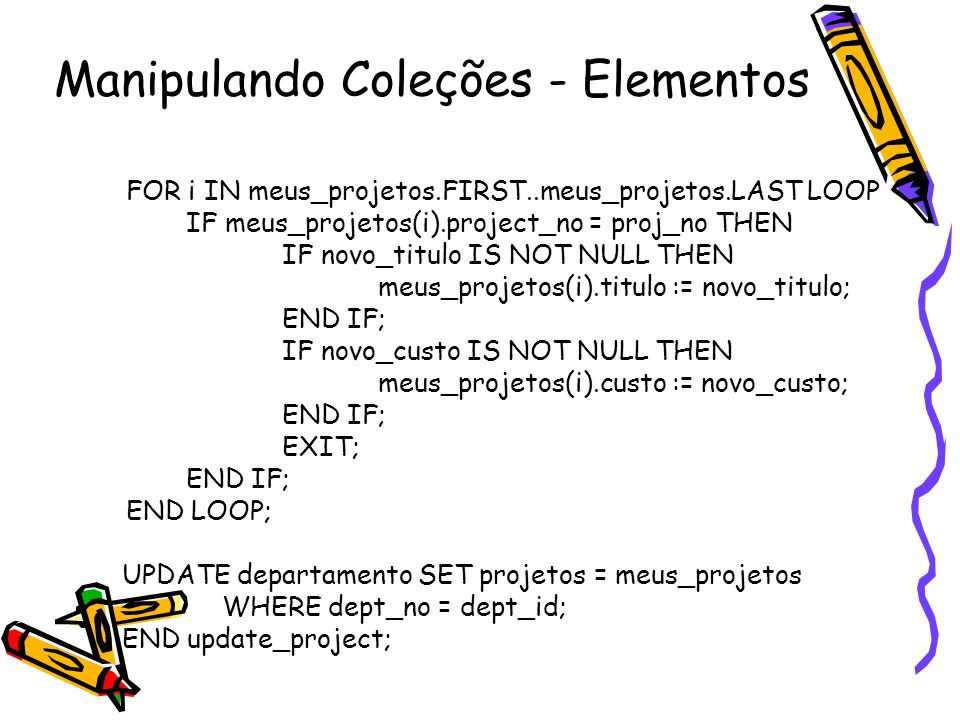 Manipulando Coleções - Elementos FOR i IN meus_projetos.FIRST..meus_projetos.LAST LOOP IF meus_projetos(i).project_no = proj_no THEN IF novo_titulo IS