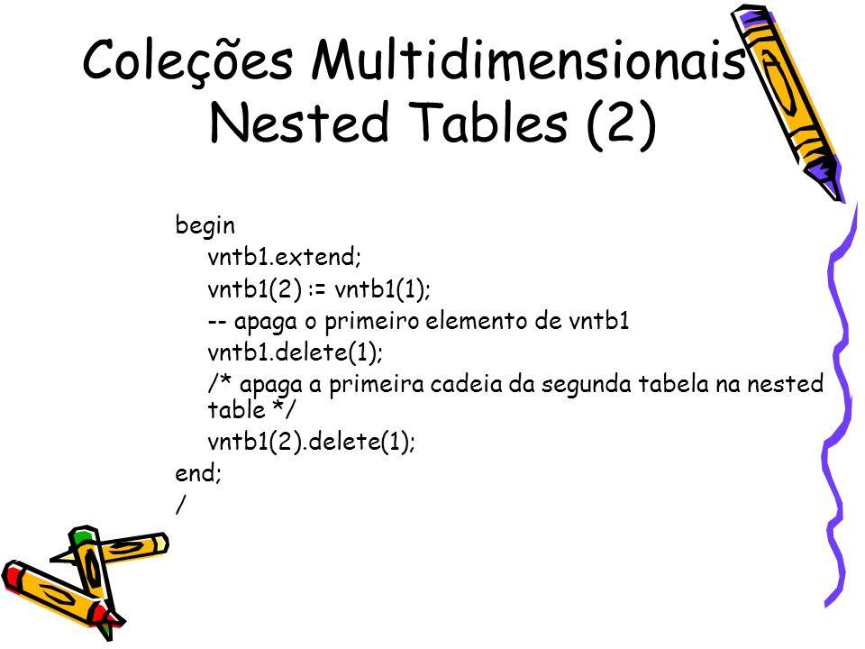 Coleções Multidimensionais - Nested Tables (2) begin vntb1.extend; vntb1(2) := vntb1(1); -- apaga o primeiro elemento de vntb1 vntb1.delete(1); /* apa