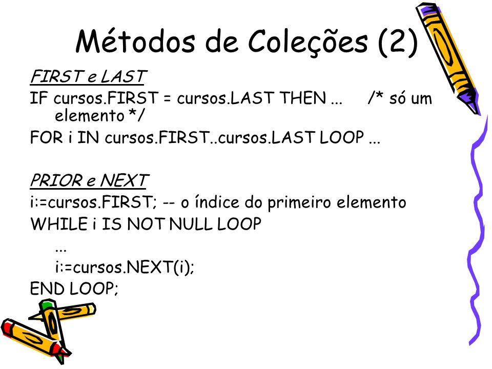 Métodos de Coleções (2) FIRST e LAST IF cursos.FIRST = cursos.LAST THEN... /* só um elemento */ FOR i IN cursos.FIRST..cursos.LAST LOOP... PRIOR e NEX