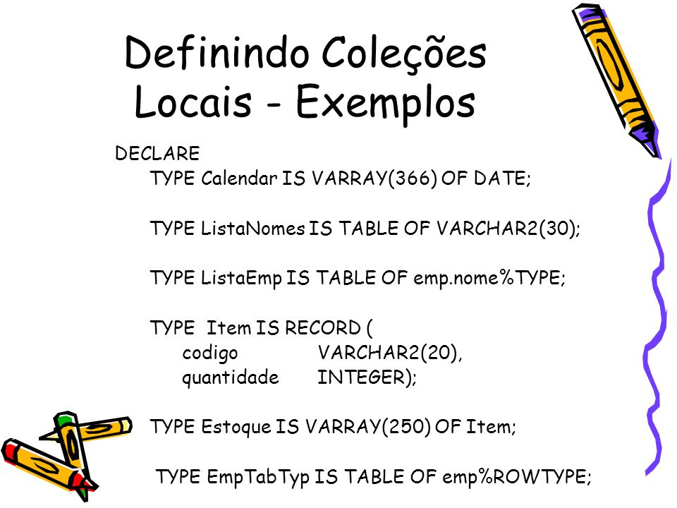 Definindo Coleções de BD CREATE TYPE ListaCursos AS TABLE OF VARCHAR2(10) / CREATE TYPE Estudante AS OBJECT ( -- create object id_num INTEGER(4), nome VARCHAR2(25), endereço VARCHAR2(35), cursos ListaCursos) / CREATE TABLE Estudante_tab OF Estudante NESTED TABLE cursos STORE AS cursos_tab /