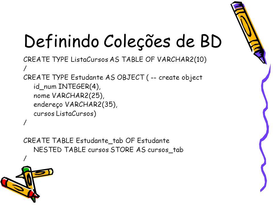 Definindo Coleções de BD (2) CREATE TYPE Projeto AS OBJECT( id_projeto NUMBER(2), titulo VARCHAR2(35), custo NUMBER(7,2)) / CREATE TYPE ListaProjetos AS VARRAY(50) OF Projeto / CREATE TABLE departamento ( dept_id NUMBER(2), nome VARCHAR2(15), orcamento NUMBER(11,2), projetos ListaProjetos) /