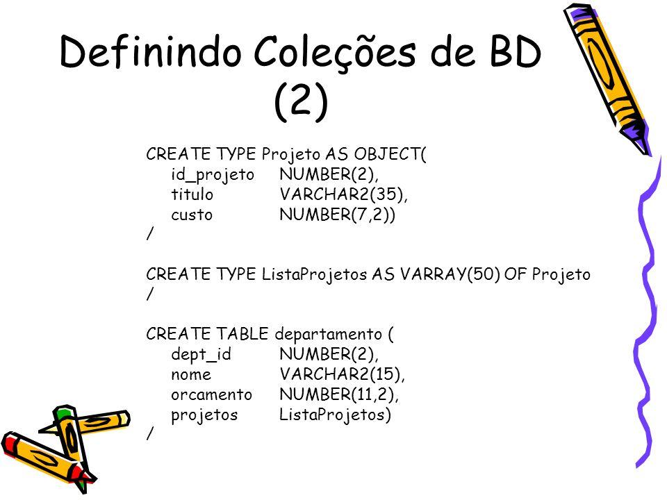 Manipulando Coleções - Nested Tables SQL> CREATE TYPE Curso AS OBJECT ( 2 n_curso NUMBER(4), 3 titulo VARCHAR2(35), 4 creditos NUMBER(1)); SQL> CREATE TYPE ListaCursos AS TABLE OF Curso; SQL> CREATE TABLE departamento ( 2 nome VARCHAR2(20), 3 diretor VARCHAR2(20), 4 secretaria VARCHAR2(20), 5 cursos ListaCursos) 6 NESTED TABLE cursos STORE AS cursos_tab;