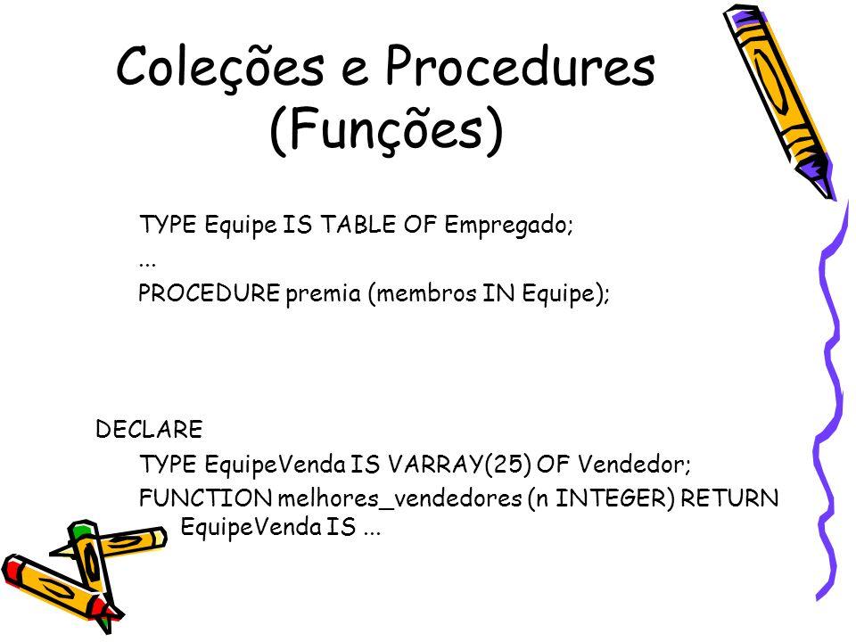 Manipulando Coleções – Função TABLE (4) DECLARE meu_custo NUMBER(7,2); meu_titulo VARCHAR2(35); BEGIN SELECT p.custo, p.titulo INTO meu_custo, meu_titulo FROM TABLE(SELECT projetos FROM departamento WHERE dept_id = 50) p WHERE p.project_no = 4;...