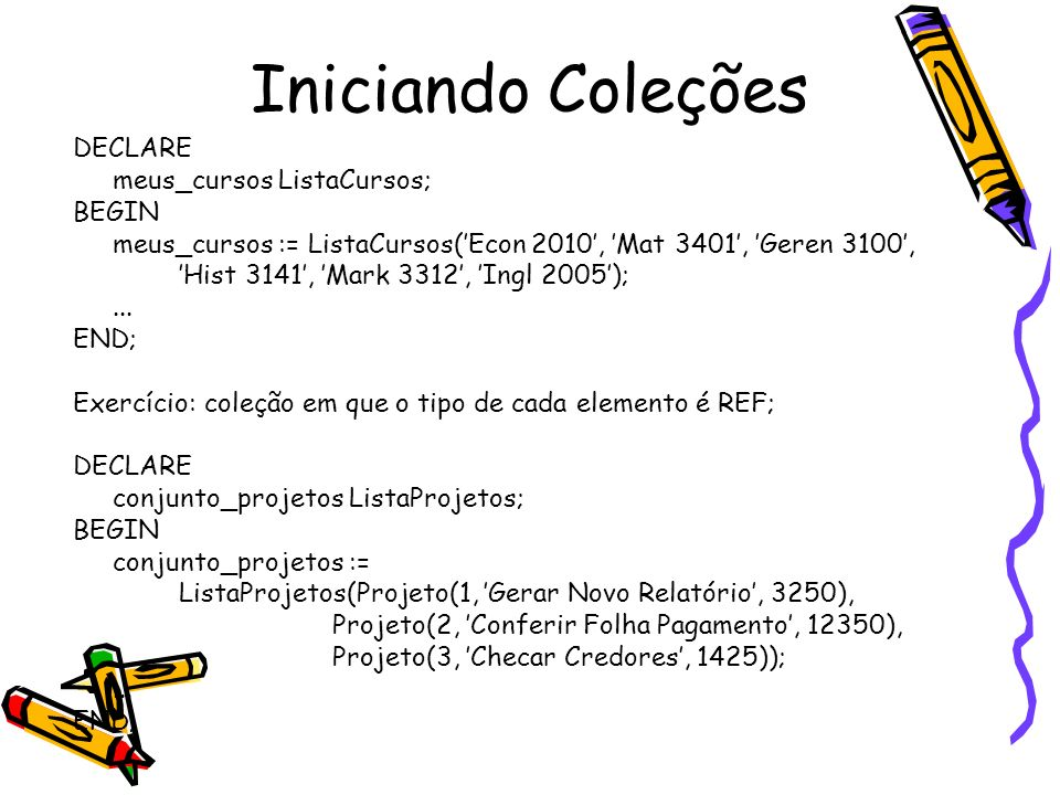 Manipulando Coleções - Nested Tables (3) DECLARE novos_cursos ListaCursos := ListaCursos(Curso(1002, Escrita Oficial, 3), Curso(2020, Literatura e Cinema, 4), Curso(4725, Português Instrumental, 5)); BEGIN UPDATE departamento SET cursos = novos_cursos WHERE nome = Línguas; END;