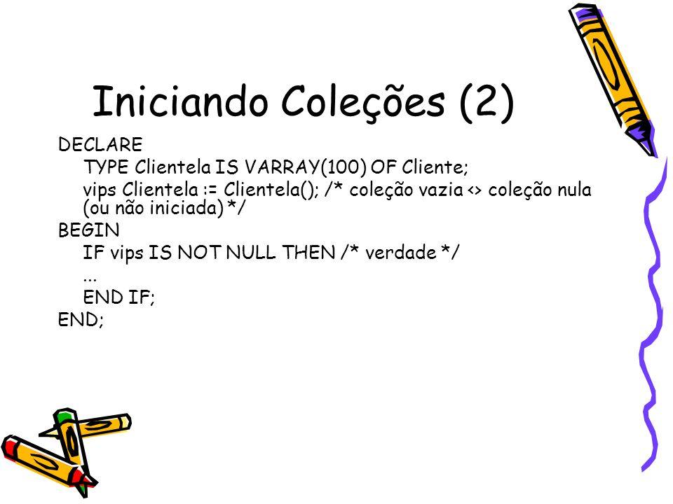Iniciando Coleções (2) DECLARE TYPE Clientela IS VARRAY(100) OF Cliente; vips Clientela := Clientela(); /* coleção vazia <> coleção nula (ou não inici