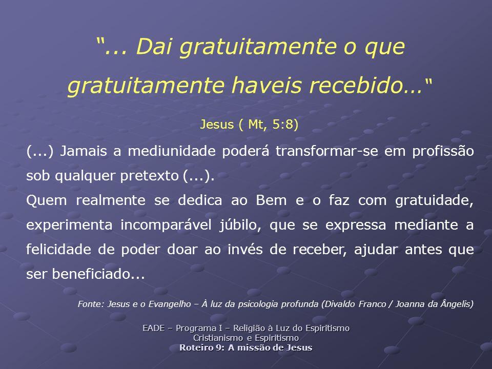 ... Dai gratuitamente o que gratuitamente haveis recebido... Jesus ( Mt, 5:8) (...) Jamais a mediunidade poderá transformar-se em profissão sob qualqu