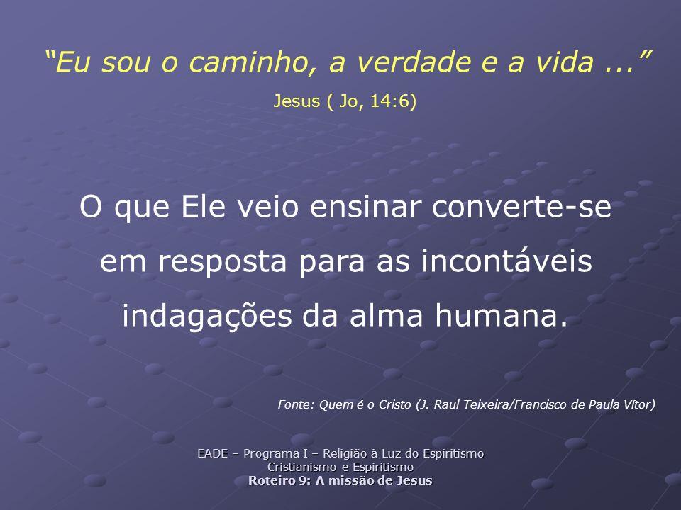 Eu sou o caminho, a verdade e a vida... Jesus ( Jo, 14:6) O que Ele veio ensinar converte-se em resposta para as incontáveis indagações da alma humana