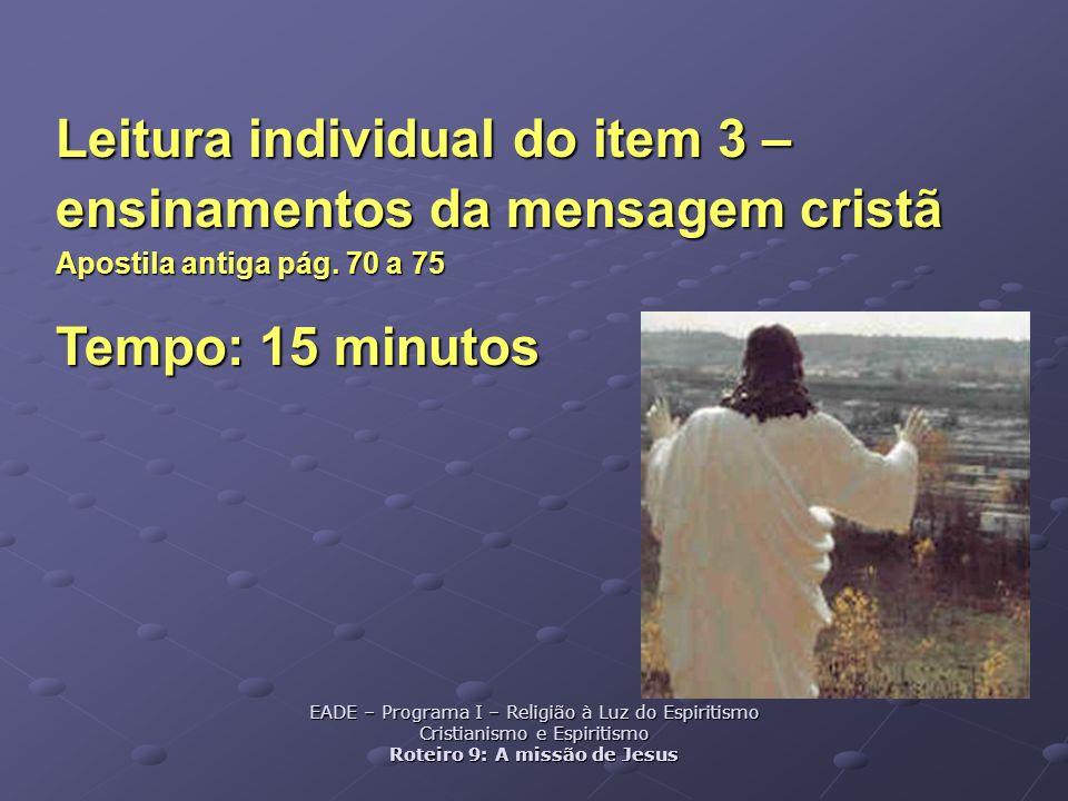 Leitura individual do item 3 – ensinamentos da mensagem cristã Apostila antiga pág. 70 a 75 Tempo: 15 minutos EADE – Programa I – Religião à Luz do Es