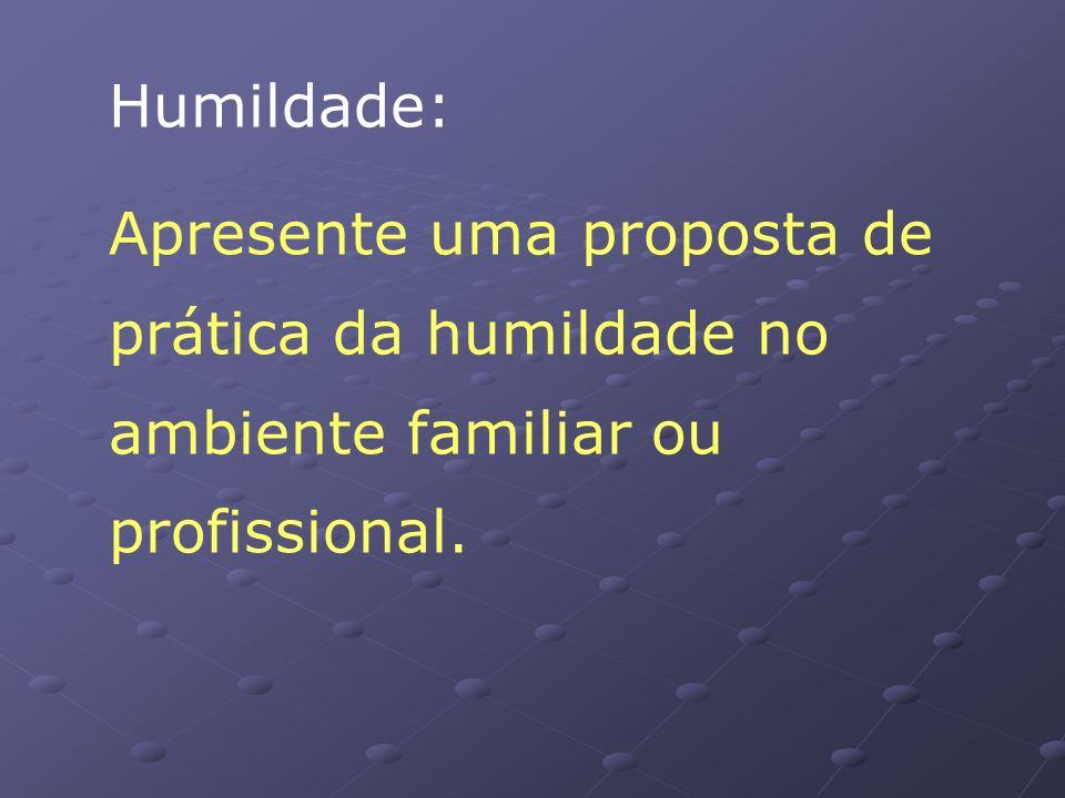 Humildade: Apresente uma proposta de prática da humildade no ambiente familiar ou profissional.