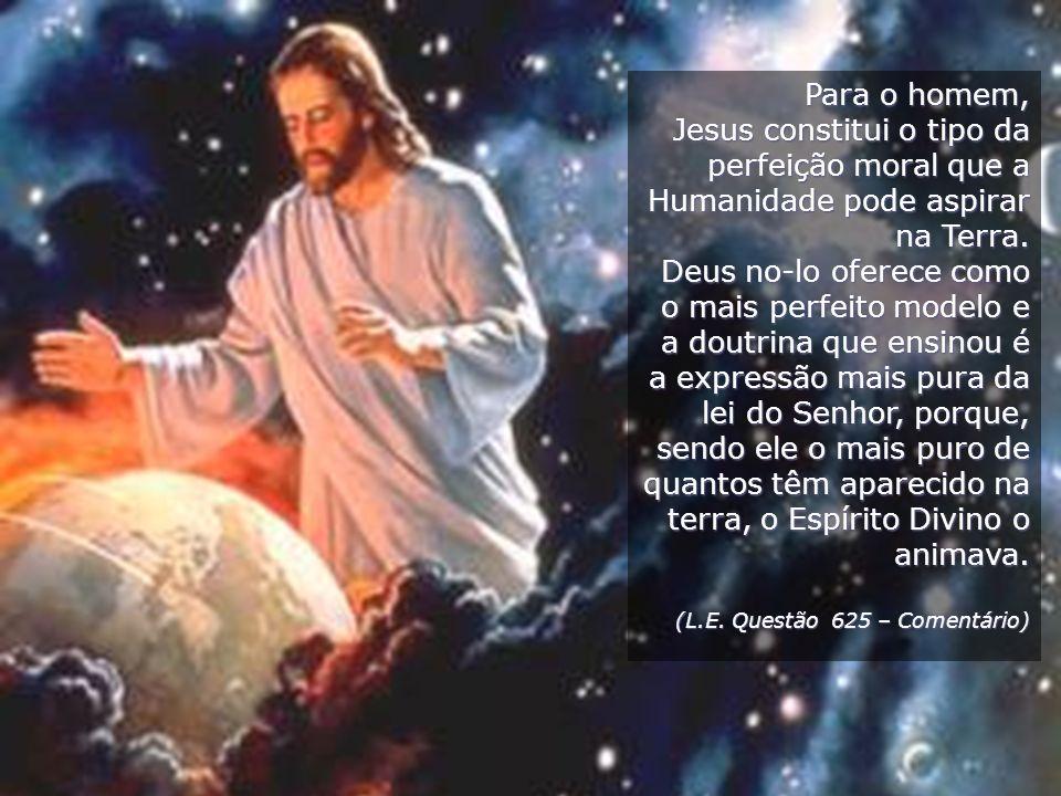 Para o homem, Jesus constitui o tipo da perfeição moral que a Humanidade pode aspirar na Terra. Deus no-lo oferece como o mais perfeito modelo e a dou