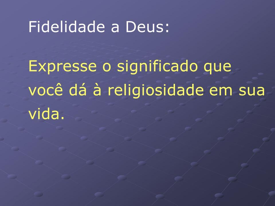 Fidelidade a Deus: Expresse o significado que você dá à religiosidade em sua vida.