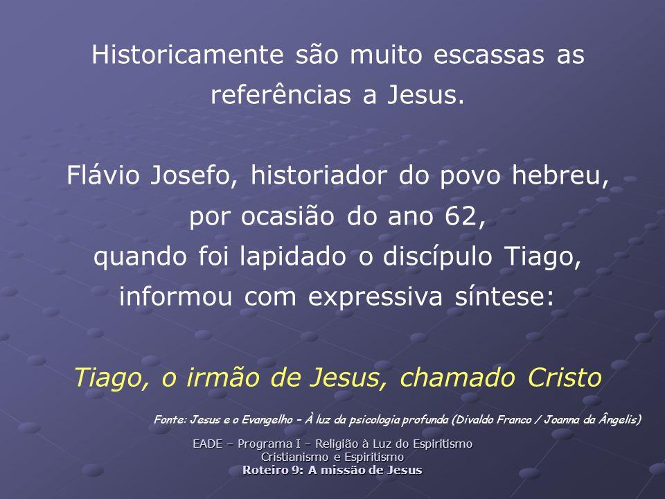 Historicamente são muito escassas as referências a Jesus. Flávio Josefo, historiador do povo hebreu, por ocasião do ano 62, quando foi lapidado o disc