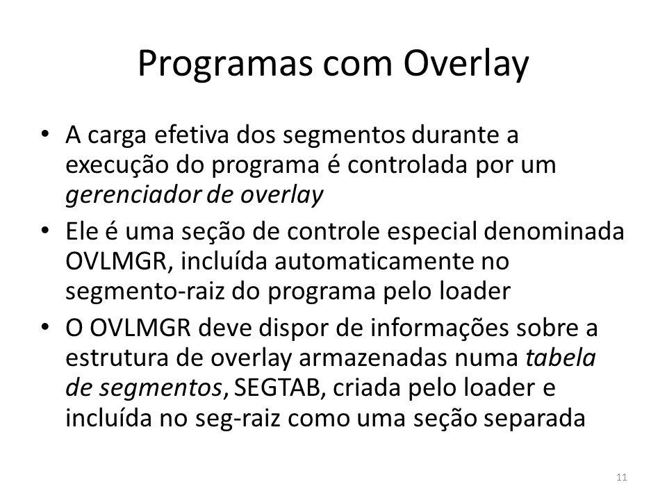 Programas com Overlay A carga efetiva dos segmentos durante a execução do programa é controlada por um gerenciador de overlay Ele é uma seção de contr
