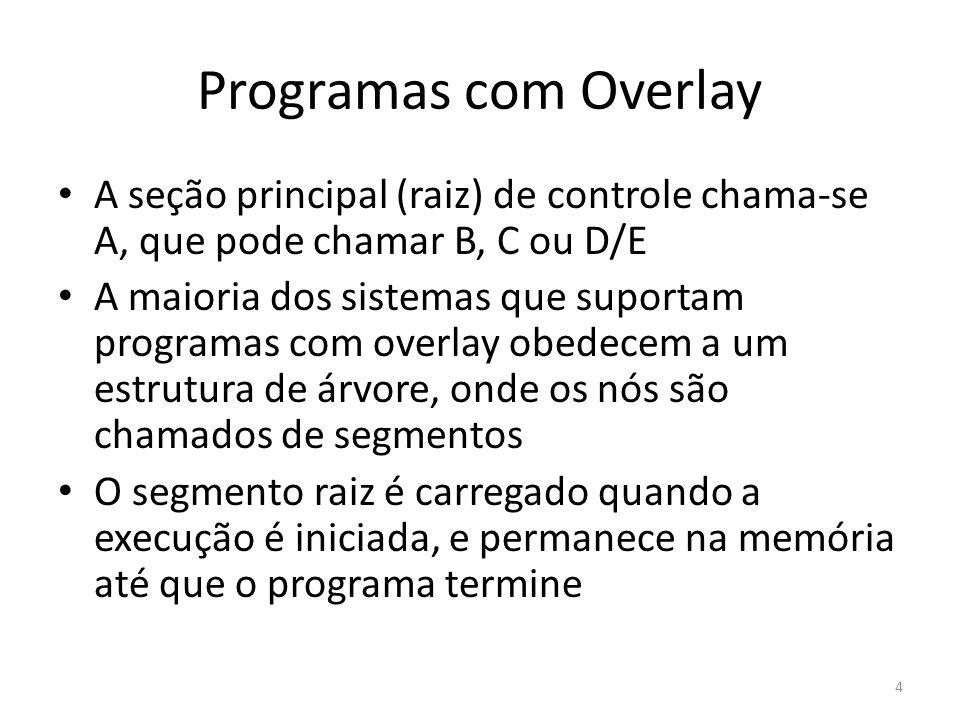 Programas com Overlay Os outros segmentos são carregados à medida que se tornam necessários Se um segmento S estiver presente na memória, todos os outros que ficam ao longo do percurso entre S e a raiz deverão estar presentes também Como os segmentos do mesmo nível (ex.