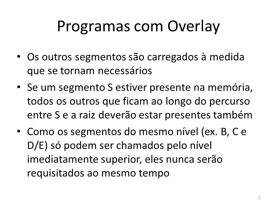 Programas com Overlay Dessa forma, para esses segmentos do mesmo nível podem ser atribuídos os mesmo endereços de memória Se um segmento for carregado através de uma transferência de controle, ele será superposto (overlay) a qualquer outro segmento do mesmo nível que estiver na memória A estrutura de um programa usando overlay é definida pelo loader usando comandos 6