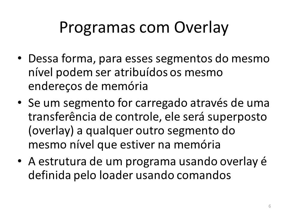 Programas com Overlay Dessa forma, para esses segmentos do mesmo nível podem ser atribuídos os mesmo endereços de memória Se um segmento for carregado