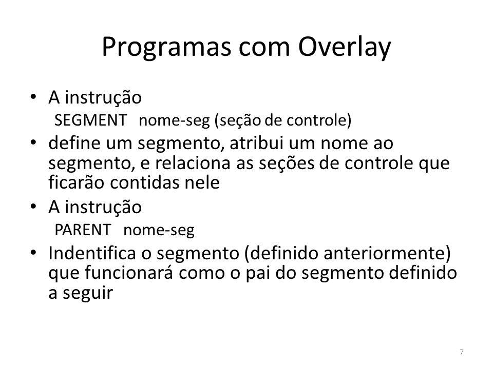 Programas com Overlay A instrução SEGMENT nome-seg (seção de controle) define um segmento, atribui um nome ao segmento, e relaciona as seções de contr