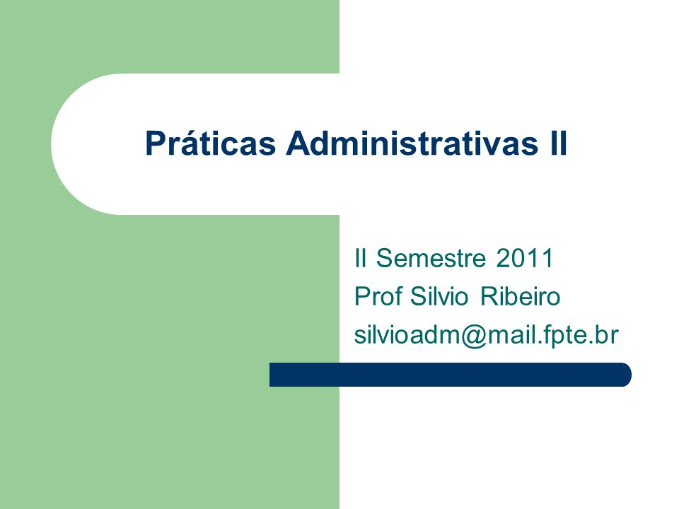 Práticas Administrativas II II Semestre 2011 Prof Silvio Ribeiro silvioadm@mail.fpte.br