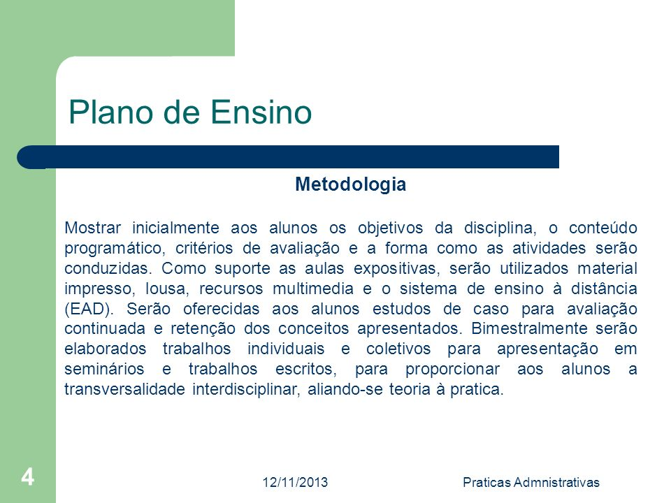 12/11/2013Praticas Admnistrativas 4 Plano de Ensino Metodologia Mostrar inicialmente aos alunos os objetivos da disciplina, o conteúdo programático, c