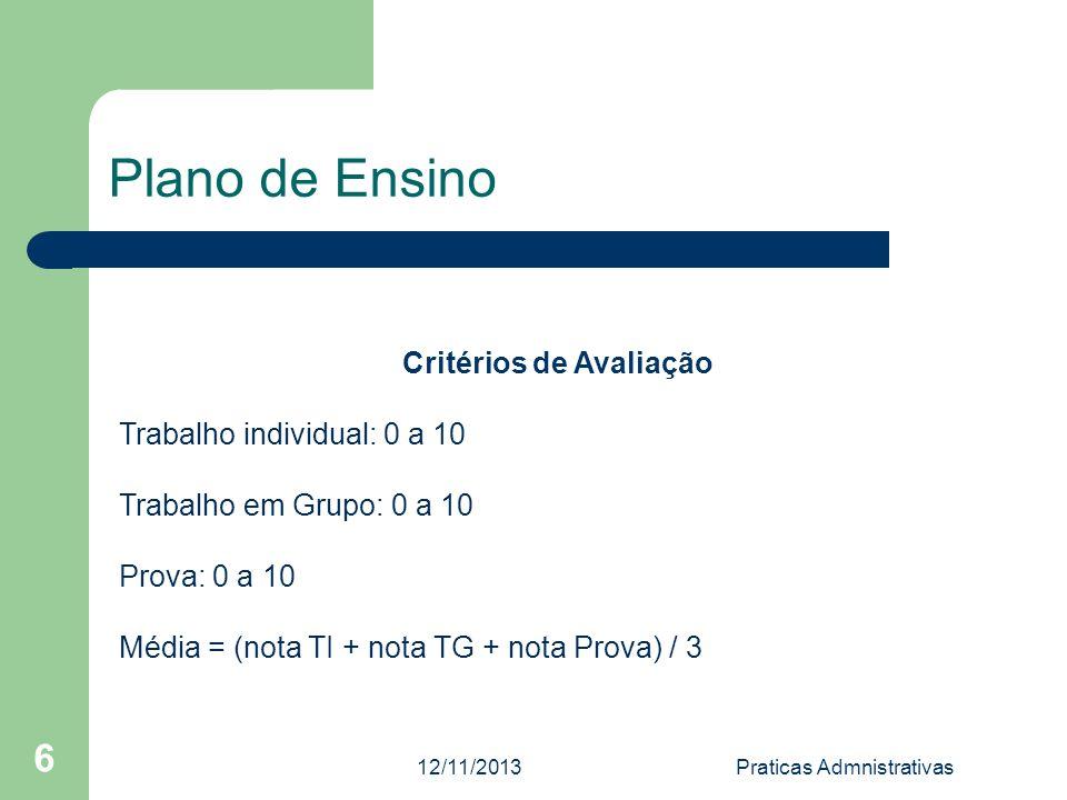 12/11/2013Praticas Admnistrativas 6 Plano de Ensino Critérios de Avaliação Trabalho individual: 0 a 10 Trabalho em Grupo: 0 a 10 Prova: 0 a 10 Média =